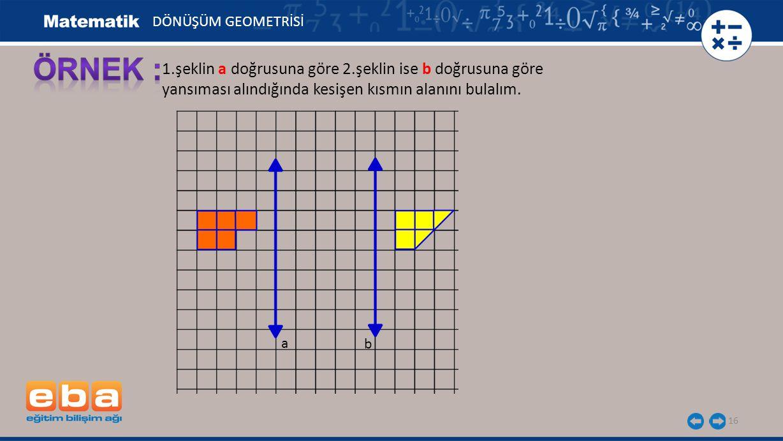 16 1.şeklin a doğrusuna göre 2.şeklin ise b doğrusuna göre yansıması alındığında kesişen kısmın alanını bulalım. a b DÖNÜŞÜM GEOMETRİSİ