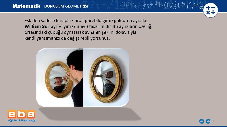 2 Eskiden sadece lunaparklarda görebildiğimiz güldüren aynalar, William Gurley ( Vilyım Gurley ) tasarımıdır. Bu aynaların özelliği ortasındaki çubuğu