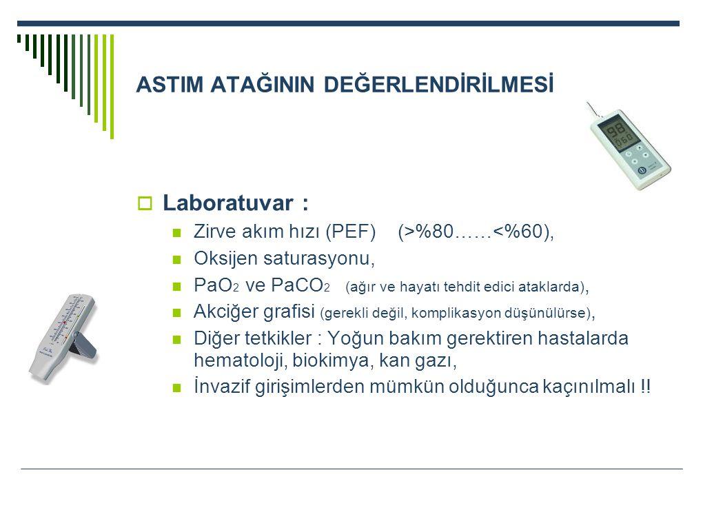 ASTIM ATAĞININ DEĞERLENDİRİLMESİ  Laboratuvar : Zirve akım hızı (PEF) (>%80……<%60), Oksijen saturasyonu, PaO 2 ve PaCO 2 (ağır ve hayatı tehdit edici