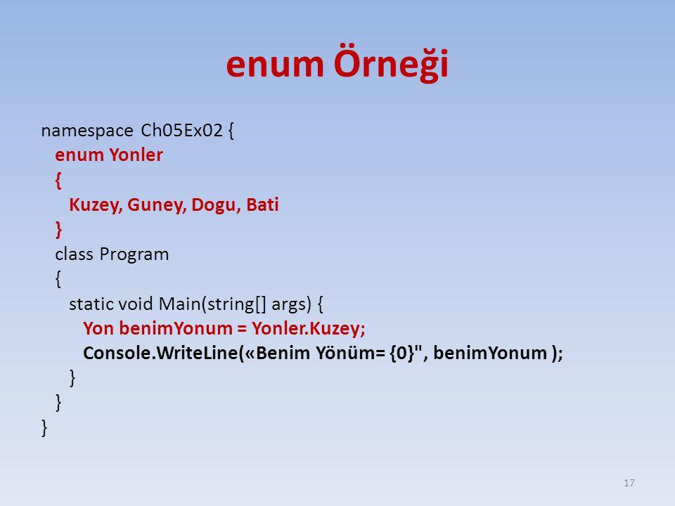 enum Örneği namespace Ch05Ex02 { enum Yonler { Kuzey, Guney, Dogu, Bati } class Program { static void Main(string[] args) { Yon benimYonum = Yonler.Kuzey; Console.WriteLine(«Benim Yönüm= {0} , benimYonum ); } 17