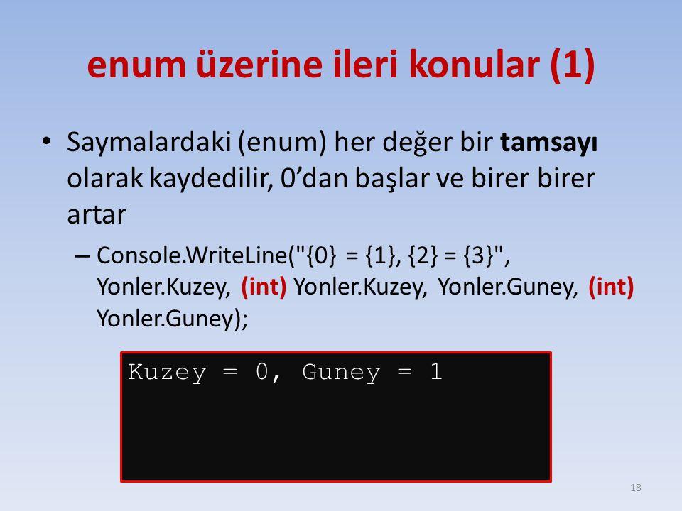 enum üzerine ileri konular (1) Saymalardaki (enum) her değer bir tamsayı olarak kaydedilir, 0'dan başlar ve birer birer artar – Console.WriteLine( {0} = {1}, {2} = {3} , Yonler.Kuzey, (int) Yonler.Kuzey, Yonler.Guney, (int) Yonler.Guney); 18 Kuzey = 0, Guney = 1