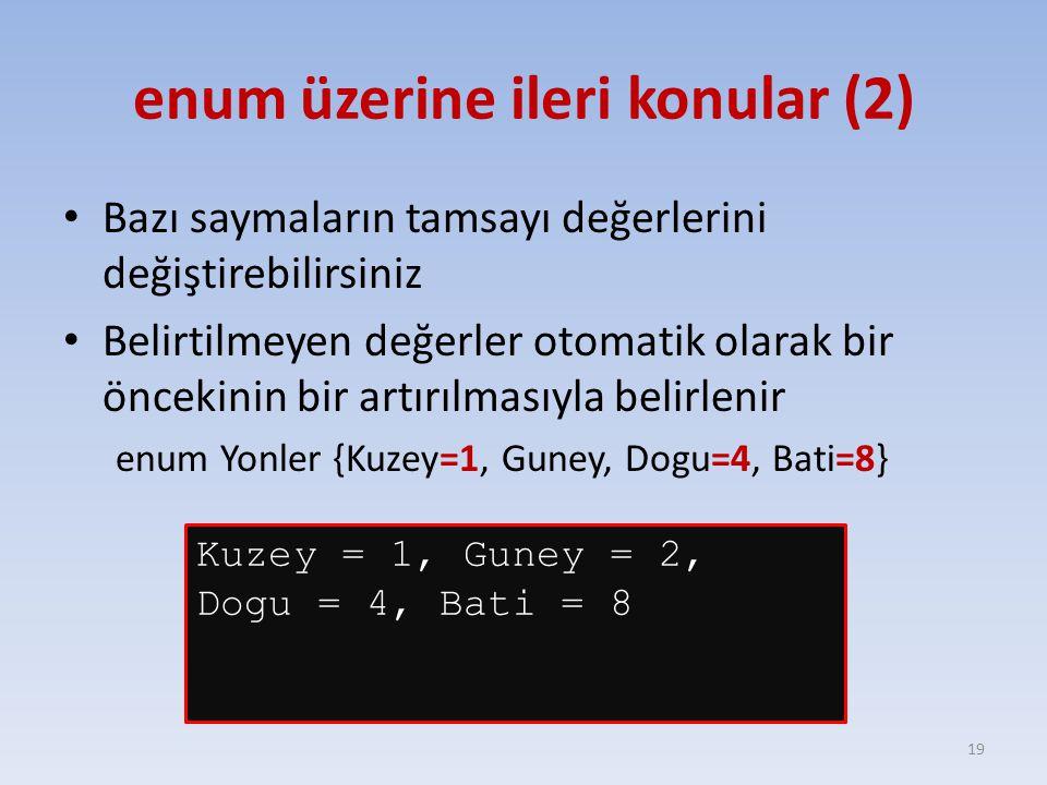 enum üzerine ileri konular (2) Bazı saymaların tamsayı değerlerini değiştirebilirsiniz Belirtilmeyen değerler otomatik olarak bir öncekinin bir artırılmasıyla belirlenir enum Yonler {Kuzey=1, Guney, Dogu=4, Bati=8} 19 Kuzey = 1, Guney = 2, Dogu = 4, Bati = 8