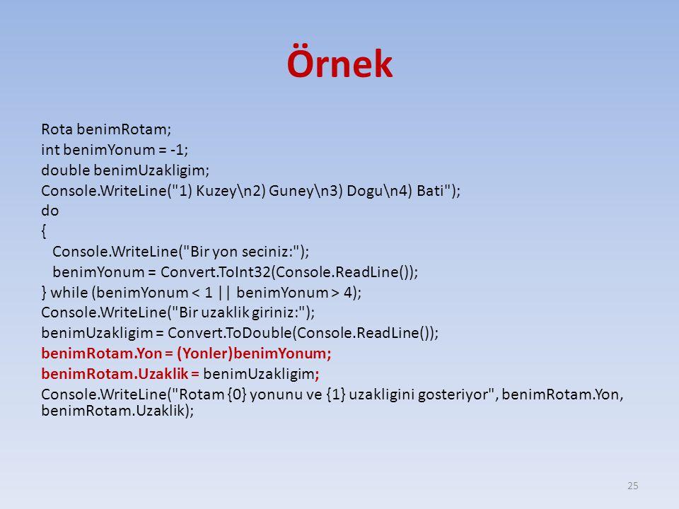 Örnek Rota benimRotam; int benimYonum = -1; double benimUzakligim; Console.WriteLine( 1) Kuzey\n2) Guney\n3) Dogu\n4) Bati ); do { Console.WriteLine( Bir yon seciniz: ); benimYonum = Convert.ToInt32(Console.ReadLine()); } while (benimYonum 4); Console.WriteLine( Bir uzaklik giriniz: ); benimUzakligim = Convert.ToDouble(Console.ReadLine()); benimRotam.Yon = (Yonler)benimYonum; benimRotam.Uzaklik = benimUzakligim; Console.WriteLine( Rotam {0} yonunu ve {1} uzakligini gosteriyor , benimRotam.Yon, benimRotam.Uzaklik); 25