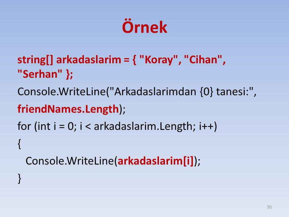 Örnek string[] arkadaslarim = { Koray , Cihan , Serhan }; Console.WriteLine( Arkadaslarimdan {0} tanesi: , friendNames.Length); for (int i = 0; i < arkadaslarim.Length; i++) { Console.WriteLine(arkadaslarim[i]); } 30