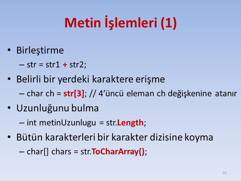 Metin İşlemleri (1) Birleştirme – str = str1 + str2; Belirli bir yerdeki karaktere erişme – char ch = str[3]; // 4'üncü eleman ch değişkenine atanır Uzunluğunu bulma – int metinUzunlugu = str.Length; Bütün karakterleri bir karakter dizisine koyma – char[] chars = str.ToCharArray(); 33
