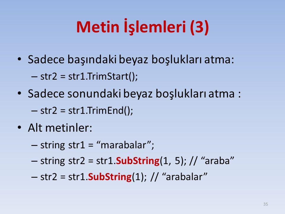 Metin İşlemleri (3) Sadece başındaki beyaz boşlukları atma: – str2 = str1.TrimStart(); Sadece sonundaki beyaz boşlukları atma : – str2 = str1.TrimEnd(); Alt metinler: – string str1 = marabalar ; – string str2 = str1.SubString(1, 5); // araba – str2 = str1.SubString(1); // arabalar 35