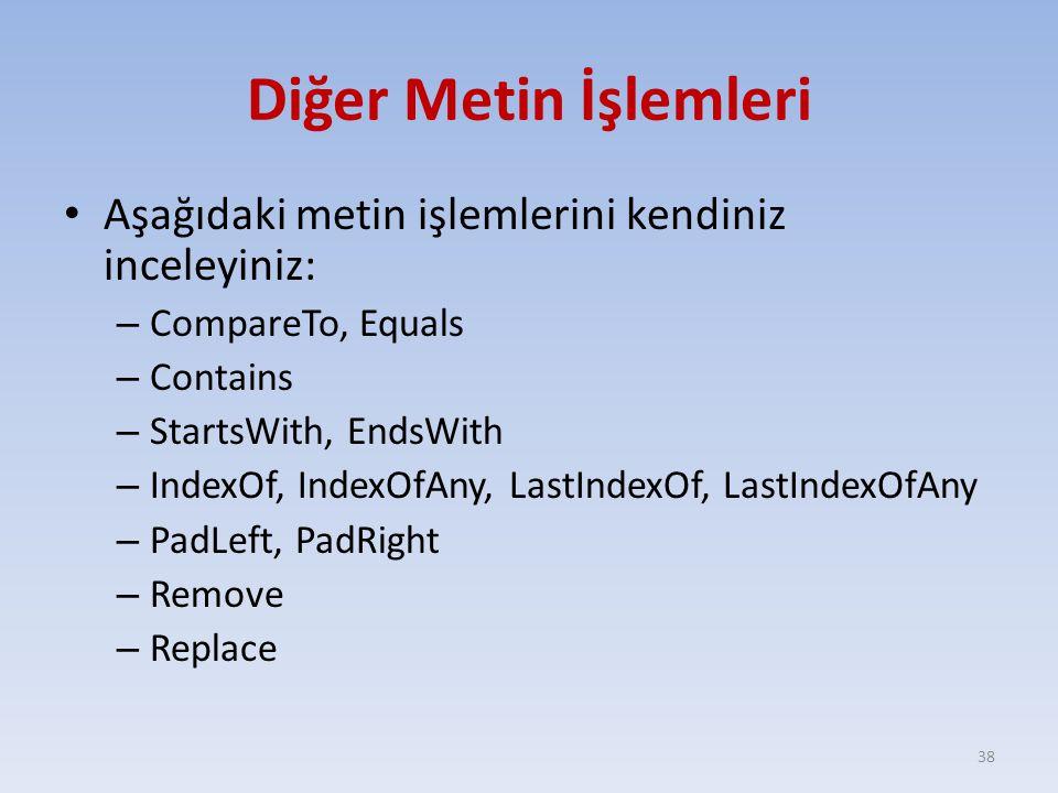 Diğer Metin İşlemleri Aşağıdaki metin işlemlerini kendiniz inceleyiniz: – CompareTo, Equals – Contains – StartsWith, EndsWith – IndexOf, IndexOfAny, LastIndexOf, LastIndexOfAny – PadLeft, PadRight – Remove – Replace 38