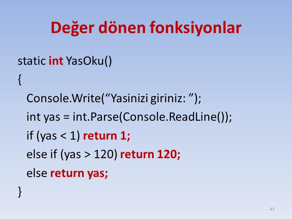 Değer dönen fonksiyonlar static int YasOku() { Console.Write( Yasinizi giriniz: ); int yas = int.Parse(Console.ReadLine()); if (yas < 1) return 1; else if (yas > 120) return 120; else return yas; } 41