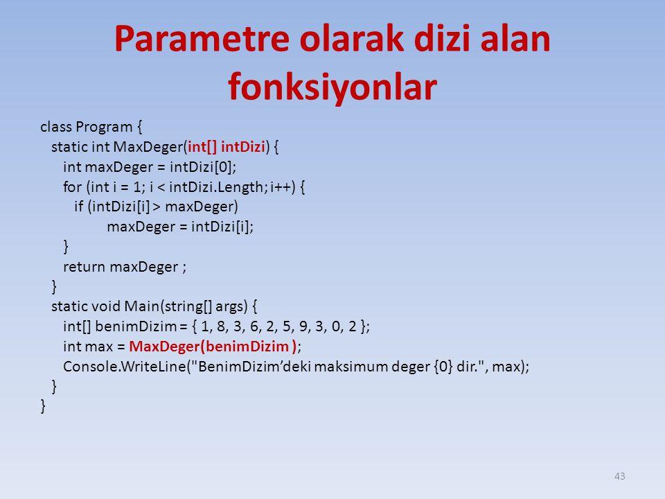 Parametre olarak dizi alan fonksiyonlar class Program { static int MaxDeger(int[] intDizi) { int maxDeger = intDizi[0]; for (int i = 1; i < intDizi.Length; i++) { if (intDizi[i] > maxDeger) maxDeger = intDizi[i]; } return maxDeger ; } static void Main(string[] args) { int[] benimDizim = { 1, 8, 3, 6, 2, 5, 9, 3, 0, 2 }; int max = MaxDeger(benimDizim ); Console.WriteLine( BenimDizim'deki maksimum deger {0} dir. , max); } 43