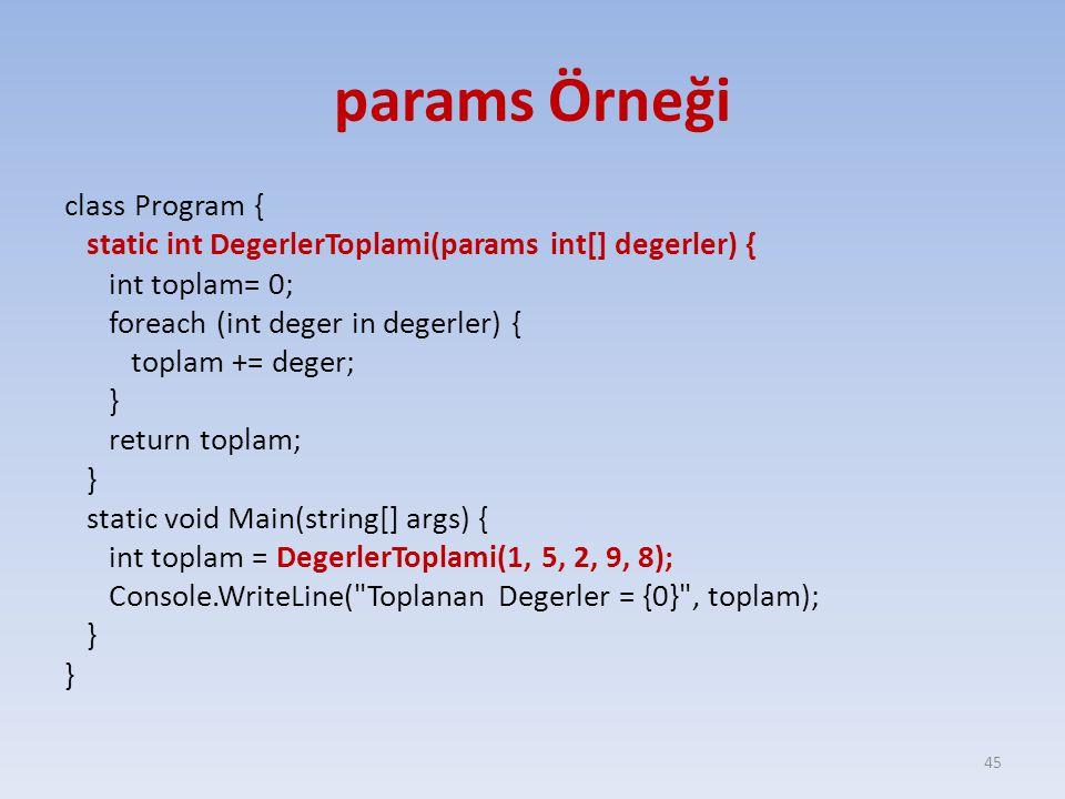 params Örneği class Program { static int DegerlerToplami(params int[] degerler) { int toplam= 0; foreach (int deger in degerler) { toplam += deger; } return toplam; } static void Main(string[] args) { int toplam = DegerlerToplami(1, 5, 2, 9, 8); Console.WriteLine( Toplanan Degerler = {0} , toplam); } 45