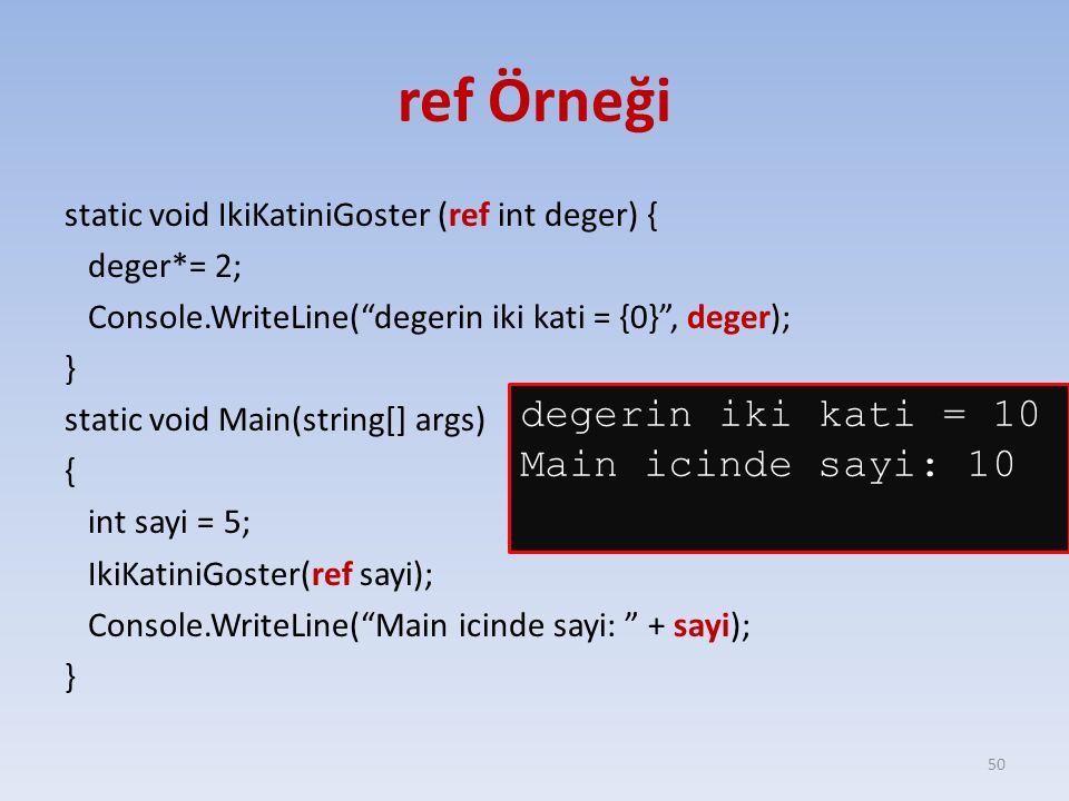ref Örneği static void IkiKatiniGoster (ref int deger) { deger*= 2; Console.WriteLine( degerin iki kati = {0} , deger); } static void Main(string[] args) { int sayi = 5; IkiKatiniGoster(ref sayi); Console.WriteLine( Main icinde sayi: + sayi); } 50 degerin iki kati = 10 Main icinde sayi: 10
