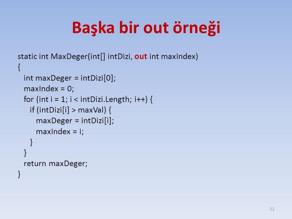 Başka bir out örneği static int MaxDeger(int[] intDizi, out int maxIndex) { int maxDeger = intDizi[0]; maxIndex = 0; for (int i = 1; i < intDizi.Length; i++) { if (intDizi[i] > maxVal) { maxDeger = intDizi[i]; maxIndex = i; } return maxDeger; } 52