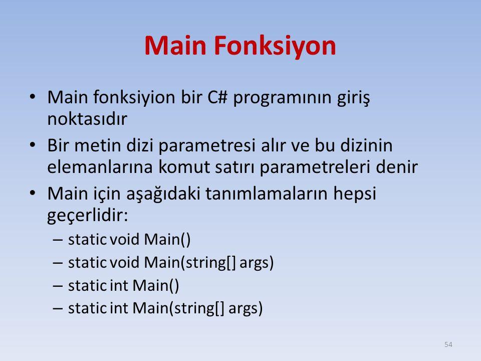 Main Fonksiyon Main fonksiyion bir C# programının giriş noktasıdır Bir metin dizi parametresi alır ve bu dizinin elemanlarına komut satırı parametreleri denir Main için aşağıdaki tanımlamaların hepsi geçerlidir: – static void Main() – static void Main(string[] args) – static int Main() – static int Main(string[] args) 54