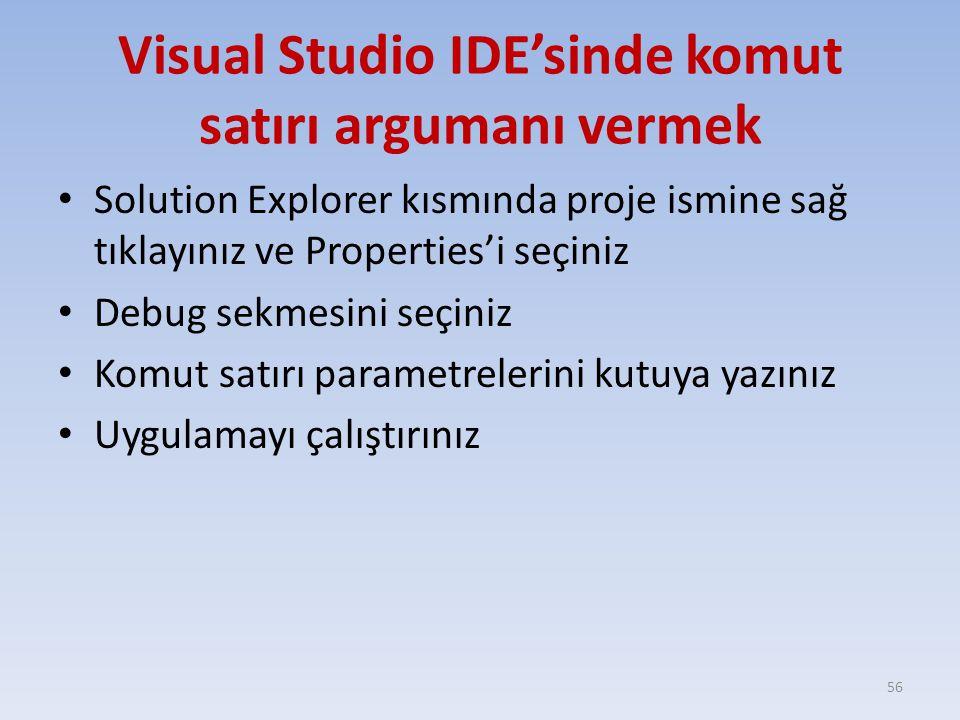 Visual Studio IDE'sinde komut satırı argumanı vermek Solution Explorer kısmında proje ismine sağ tıklayınız ve Properties'i seçiniz Debug sekmesini seçiniz Komut satırı parametrelerini kutuya yazınız Uygulamayı çalıştırınız 56