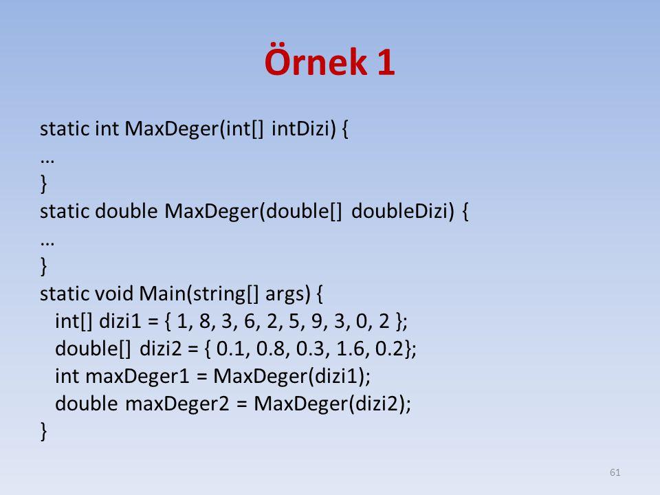 Örnek 1 static int MaxDeger(int[] intDizi) { … } static double MaxDeger(double[] doubleDizi) { … } static void Main(string[] args) { int[] dizi1 = { 1, 8, 3, 6, 2, 5, 9, 3, 0, 2 }; double[] dizi2 = { 0.1, 0.8, 0.3, 1.6, 0.2}; int maxDeger1 = MaxDeger(dizi1); double maxDeger2 = MaxDeger(dizi2); } 61