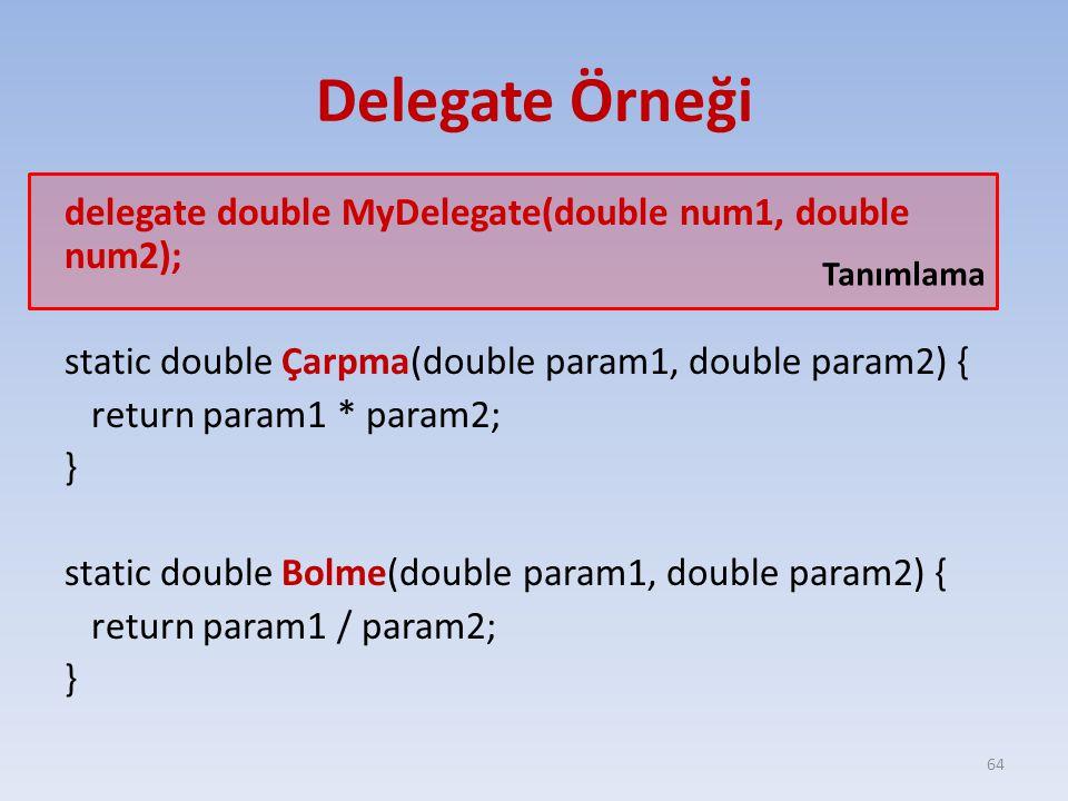 Delegate Örneği delegate double MyDelegate(double num1, double num2); static double Çarpma(double param1, double param2) { return param1 * param2; } static double Bolme(double param1, double param2) { return param1 / param2; } 64 Tanımlama