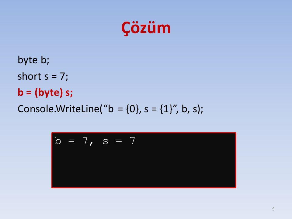 Çözüm byte b; short s = 7; b = (byte) s; Console.WriteLine( b = {0}, s = {1} , b, s); 9 b = 7, s = 7