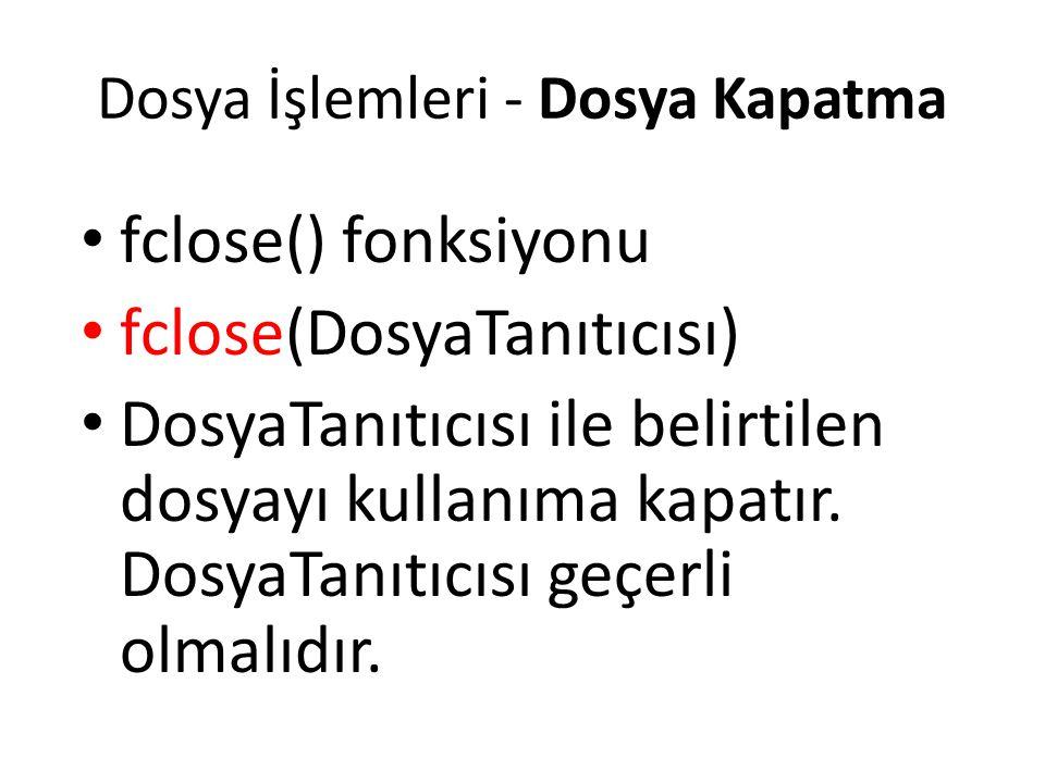 Dosya İşlemleri - Dosya Kapatma fclose() fonksiyonu fclose(DosyaTanıtıcısı) DosyaTanıtıcısı ile belirtilen dosyayı kullanıma kapatır. DosyaTanıtıcısı