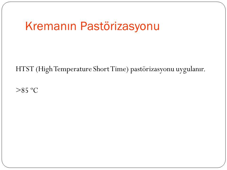 Kremanın Pastörizasyonu HTST (High Temperature Short Time) pastörizasyonu uygulanır. >85 ºC
