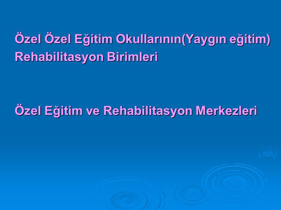Özel Özel Eğitim Okullarının(Yaygın eğitim) Rehabilitasyon Birimleri Özel Eğitim ve Rehabilitasyon Merkezleri