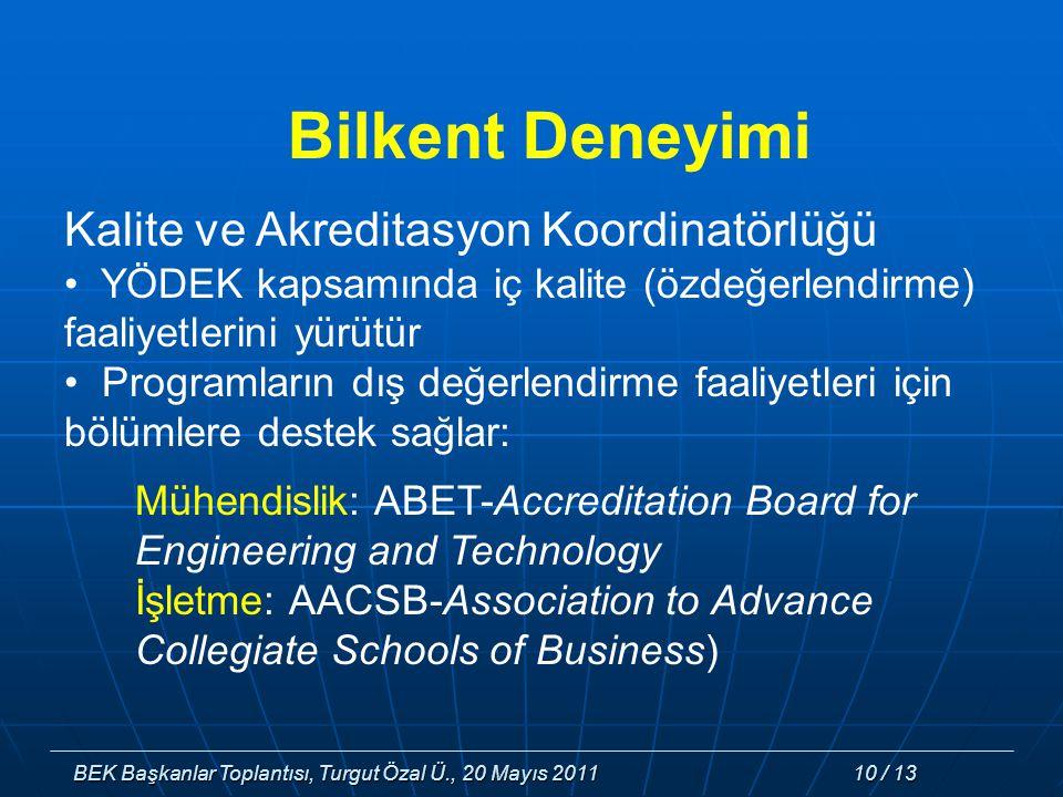 BEK Başkanlar Toplantısı, Turgut Özal Ü., 20 Mayıs 2011 10 / 13 Bilkent Deneyimi Kalite ve Akreditasyon Koordinatörlüğü YÖDEK kapsamında iç kalite (özdeğerlendirme) faaliyetlerini yürütür Programların dış değerlendirme faaliyetleri için bölümlere destek sağlar: Mühendislik: ABET-Accreditation Board for Engineering and Technology İşletme: AACSB-Association to Advance Collegiate Schools of Business)