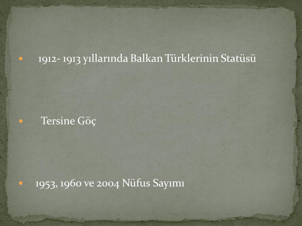 1912- 1913 yıllarında Balkan Türklerinin Statüsü Tersine Göç 1953, 1960 ve 2004 Nüfus Sayımı
