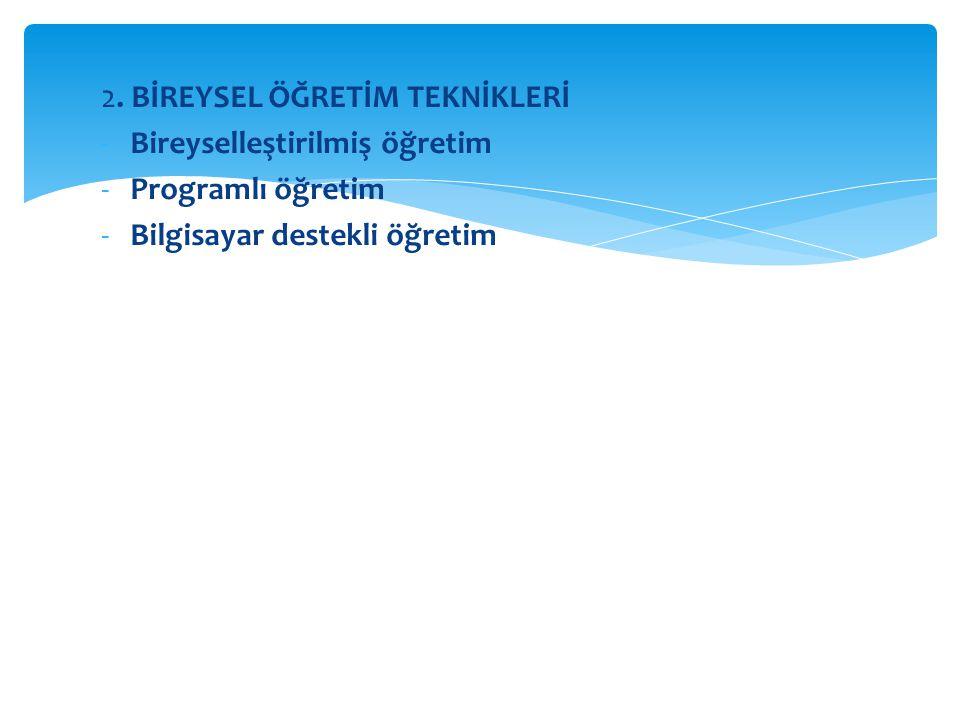 2. BİREYSEL ÖĞRETİM TEKNİKLERİ -Bireyselleştirilmiş öğretim -Programlı öğretim -Bilgisayar destekli öğretim