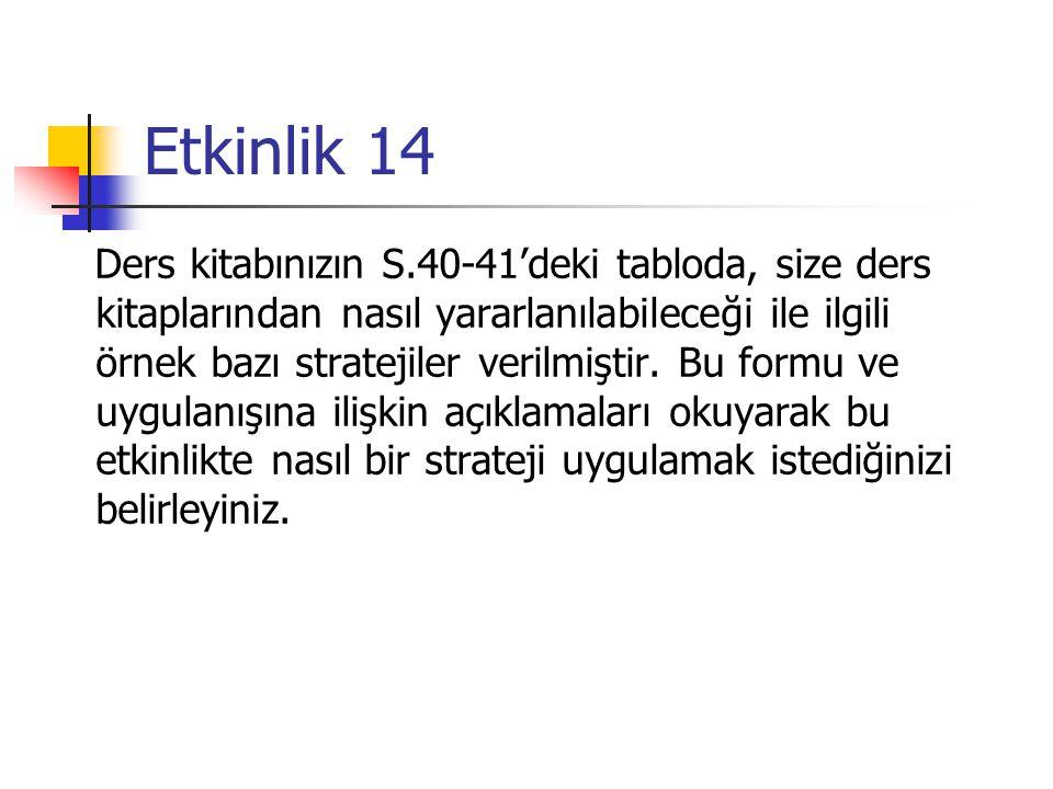Etkinlik 14 Ders kitabınızın S.40-41'deki tabloda, size ders kitaplarından nasıl yararlanılabileceği ile ilgili örnek bazı stratejiler verilmiştir. Bu