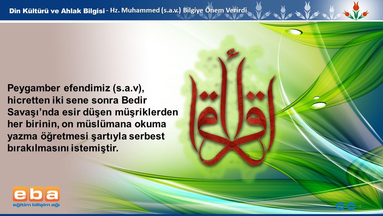 4 - Hz. Muhammed (s.a.v.) Bilgiye Önem Verirdi Peygamber efendimiz (s.a.v), hicretten iki sene sonra Bedir Savaşı'nda esir düşen müşriklerden her biri