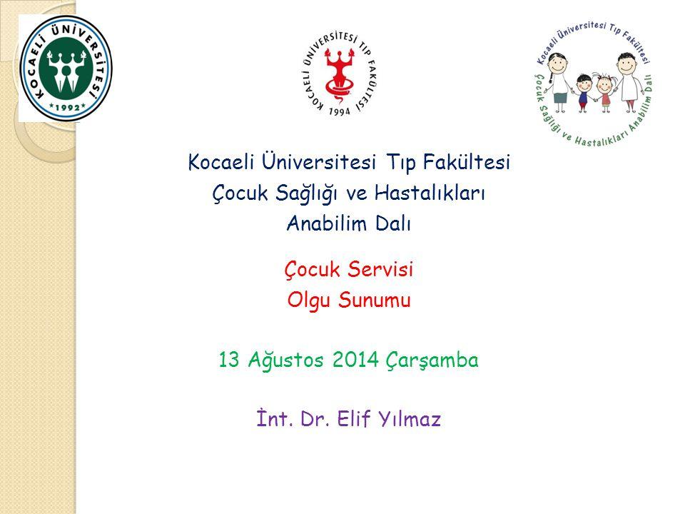 Kocaeli Üniversitesi Tıp Fakültesi Çocuk Sağlığı ve Hastalıkları Anabilim Dalı Çocuk Servisi Olgu Sunumu 13 Ağustos 2014 Çarşamba İnt. Dr. Elif Yılmaz