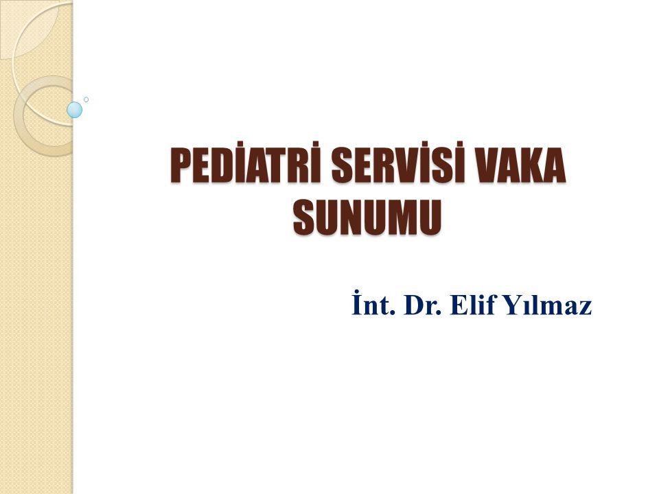 PEDİATRİ SERVİSİ VAKA SUNUMU İnt. Dr. Elif Yılmaz
