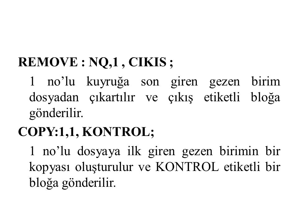 REMOVE : NQ,1, CIKIS ; 1 no'lu kuyruğa son giren gezen birim dosyadan çıkartılır ve çıkış etiketli bloğa gönderilir. COPY:1,1, KONTROL; 1 no'lu dosyay