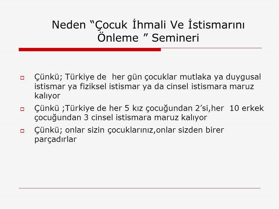 Neden Çocuk İhmali Ve İstismarını Önleme Semineri  Çünkü; Türkiye de her gün çocuklar mutlaka ya duygusal istismar ya fiziksel istismar ya da cinsel istismara maruz kalıyor  Çünkü ;Türkiye de her 5 kız çocuğundan 2'si,her 10 erkek çocuğundan 3 cinsel istismara maruz kalıyor  Çünkü; onlar sizin çocuklarınız,onlar sizden birer parçadırlar