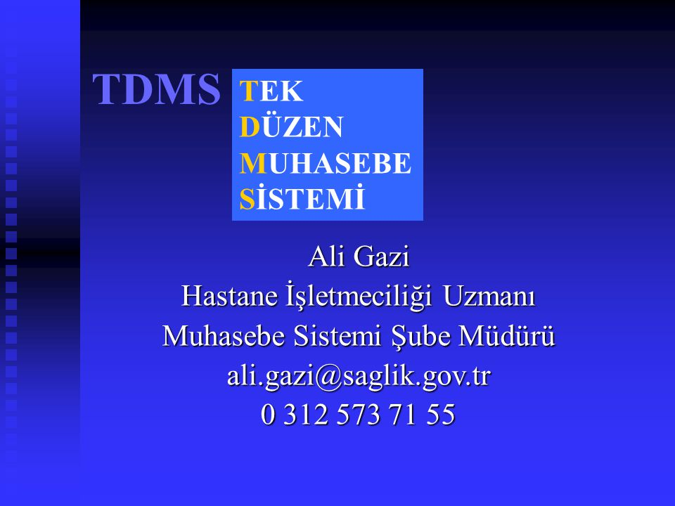 TDMS TEK DÜZEN MUHASEBE SİSTEMİ Ali Gazi Hastane İşletmeciliği Uzmanı Muhasebe Sistemi Şube Müdürü ali.gazi@saglik.gov.tr 0 312 573 71 55