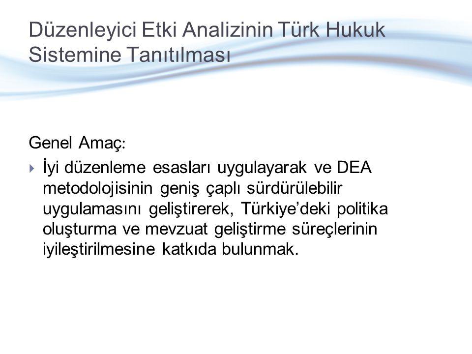 Düzenleyici Etki Analizinin Türk Hukuk Sistemine Tanıtılması Genel Amaç :  İyi düzenleme esasları uygulayarak ve DEA metodolojisinin geniş çaplı sürdürülebilir uygulamasını geliştirerek, Türkiye'deki politika oluşturma ve mevzuat geliştirme süreçlerinin iyileştirilmesine katkıda bulunmak.