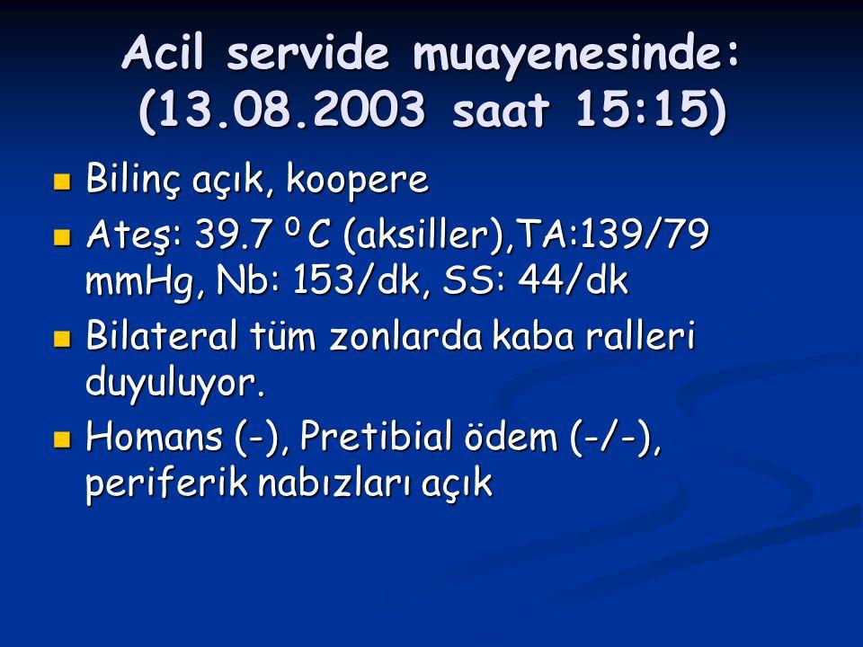 Acil servide muayenesinde: (13.08.2003 saat 15:15) Bilinç açık, koopere Bilinç açık, koopere Ateş: 39.7 0 C (aksiller),TA:139/79 mmHg, Nb: 153/dk, SS:
