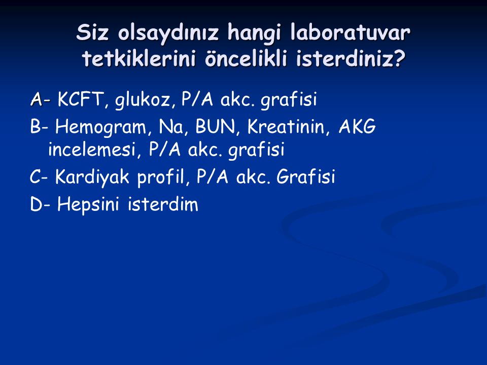 Siz olsaydınız hangi laboratuvar tetkiklerini öncelikli isterdiniz? A- A- KCFT, glukoz, P/A akc. grafisi B- Hemogram, Na, BUN, Kreatinin, AKG inceleme
