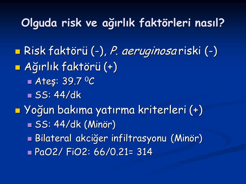 Olguda risk ve ağırlık faktörleri nasıl? Risk faktörü (-), P. aeruginosa riski (-) Risk faktörü (-), P. aeruginosa riski (-) Ağırlık faktörü (+) Ağırl