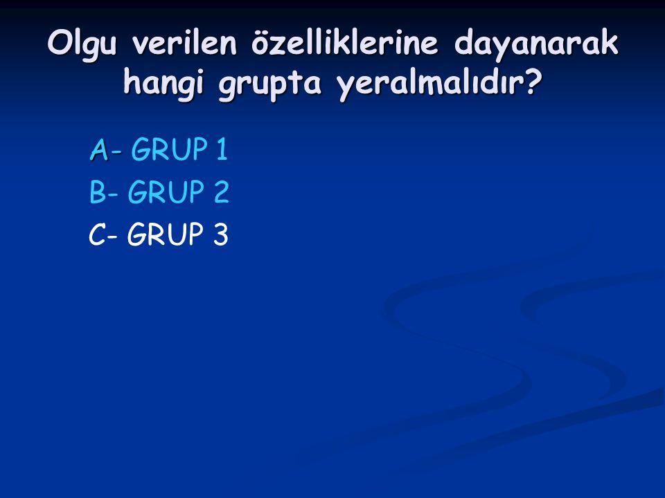 Olgu verilen özelliklerine dayanarak hangi grupta yeralmalıdır? A- A- GRUP 1 B- GRUP 2 C- GRUP 3
