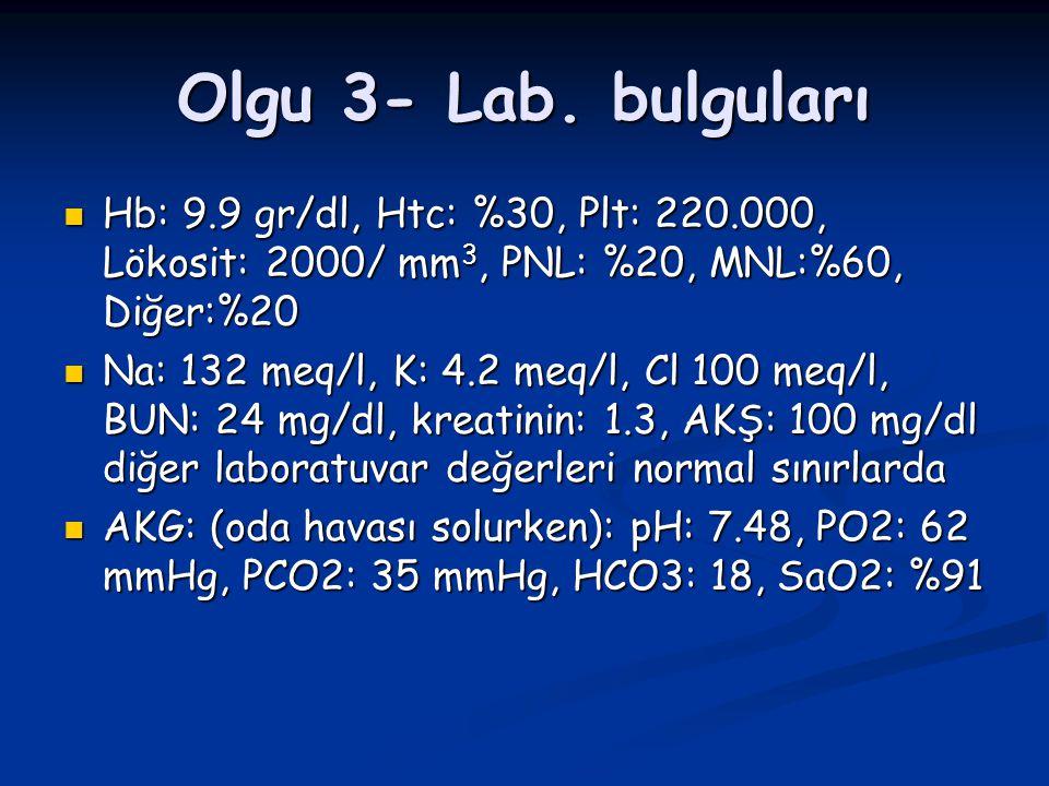 Olgu 3- Lab. bulguları Hb: 9.9 gr/dl, Htc: %30, Plt: 220.000, Lökosit: 2000/ mm 3, PNL: %20, MNL:%60, Diğer:%20 Hb: 9.9 gr/dl, Htc: %30, Plt: 220.000,