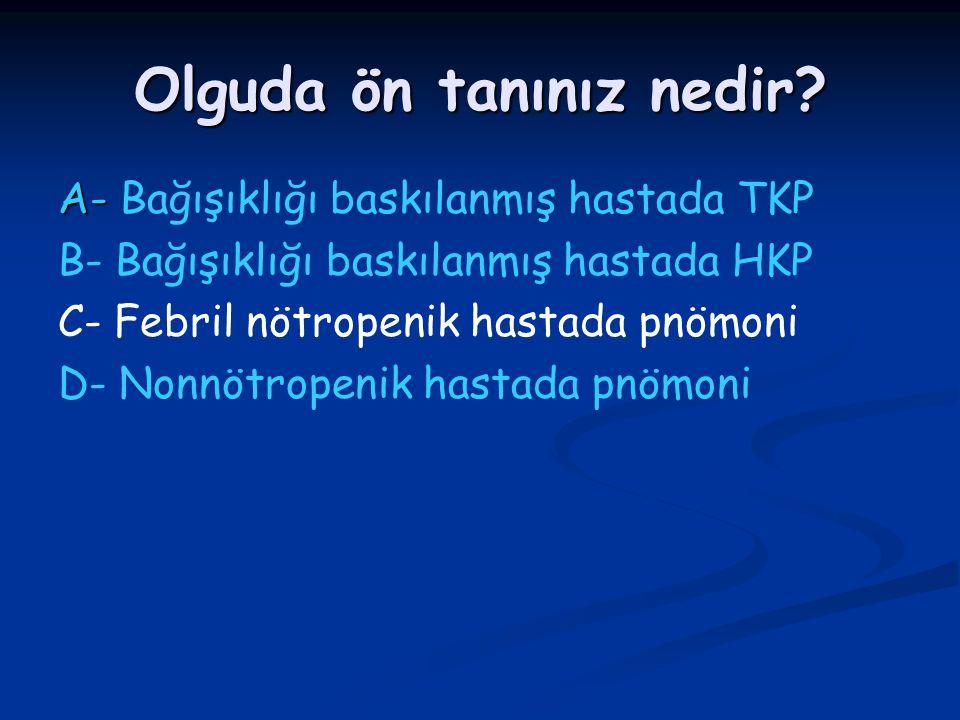 Olguda ön tanınız nedir? A- A- Bağışıklığı baskılanmış hastada TKP B- Bağışıklığı baskılanmış hastada HKP C- Febril nötropenik hastada pnömoni D- Nonn