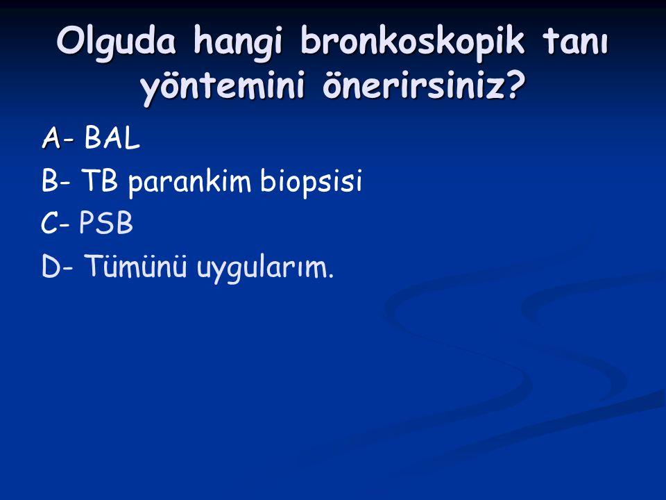 Olguda hangi bronkoskopik tanı yöntemini önerirsiniz? A- A- BAL B- TB parankim biopsisi C- PSB D- Tümünü uygularım.
