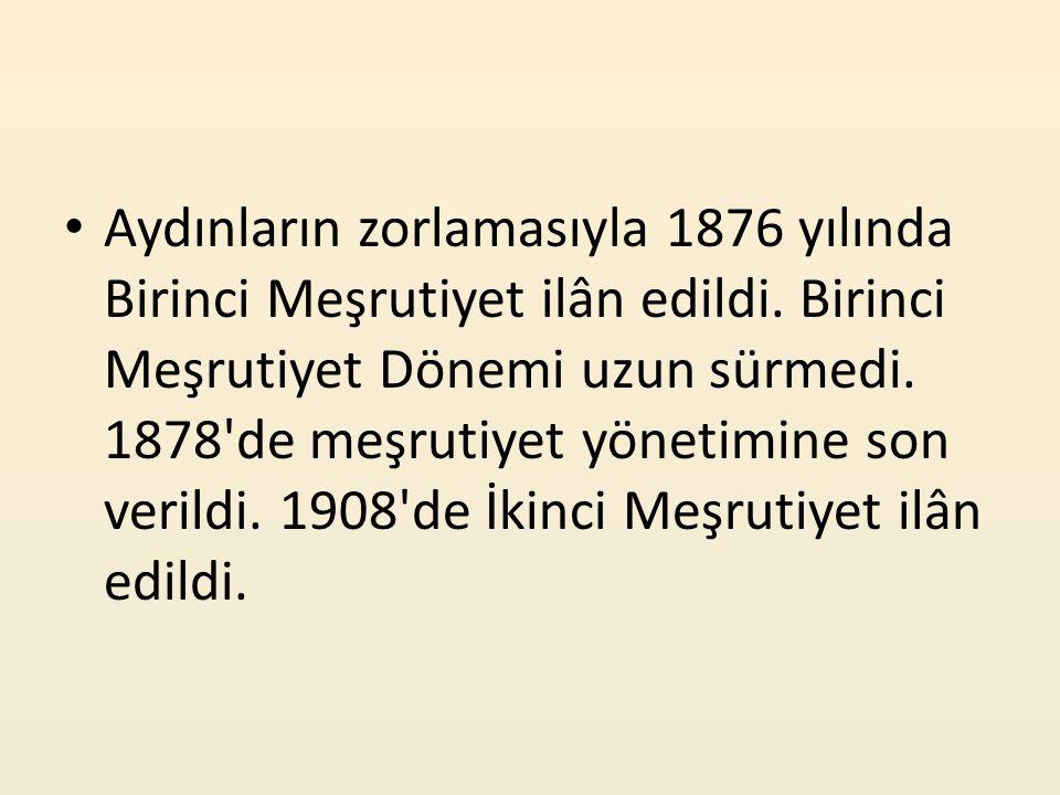 Aydınların zorlamasıyla 1876 yılında Birinci Meşrutiyet ilân edildi. Birinci Meşrutiyet Dönemi uzun sürmedi. 1878'de meşrutiyet yönetimine son verildi