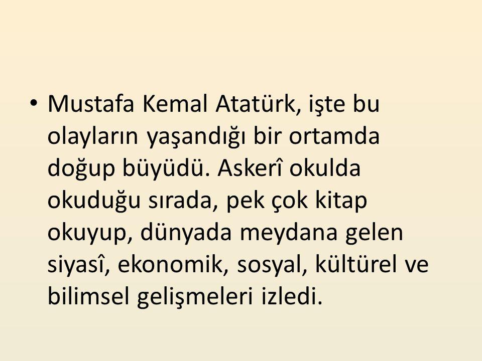 Mustafa Kemal Atatürk, işte bu olayların yaşandığı bir ortamda doğup büyüdü. Askerî okulda okuduğu sırada, pek çok kitap okuyup, dünyada meydana gelen
