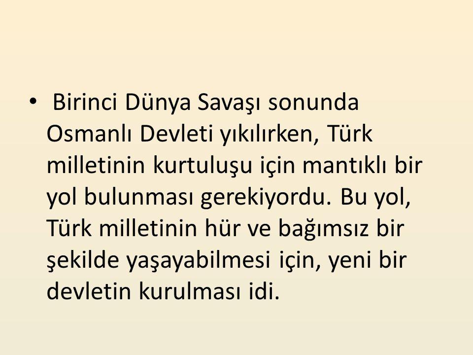 Birinci Dünya Savaşı sonunda Osmanlı Devleti yıkılırken, Türk milletinin kurtuluşu için mantıklı bir yol bulunması gerekiyordu. Bu yol, Türk milletini
