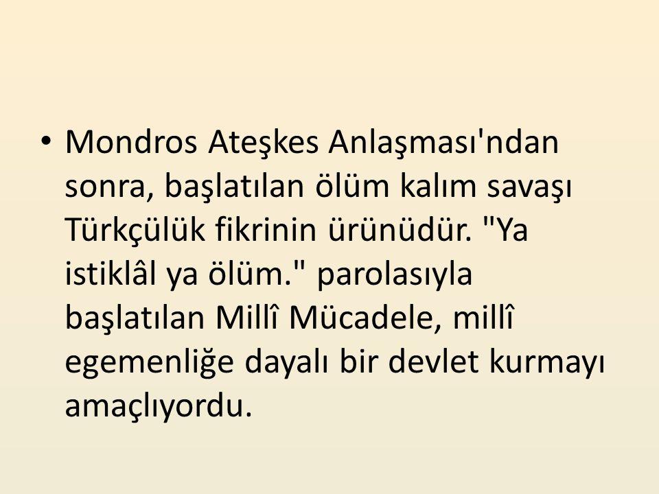 Mondros Ateşkes Anlaşması'ndan sonra, başlatılan ölüm kalım savaşı Türkçülük fikrinin ürünüdür.
