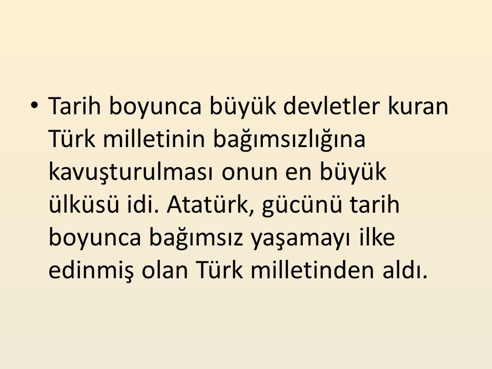 Tarih boyunca büyük devletler kuran Türk milletinin bağımsızlığına kavuşturulması onun en büyük ülküsü idi. Atatürk, gücünü tarih boyunca bağımsız yaş