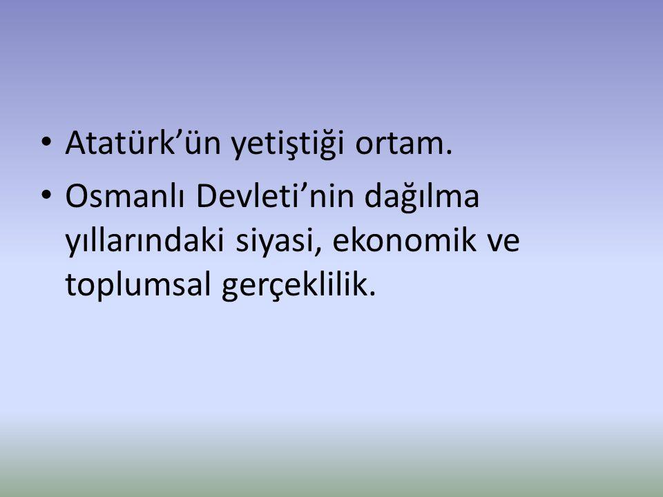 Atatürk'ün yetiştiği ortam. Osmanlı Devleti'nin dağılma yıllarındaki siyasi, ekonomik ve toplumsal gerçeklilik.