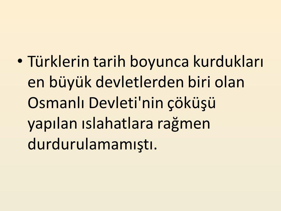 Türklerin tarih boyunca kurdukları en büyük devletlerden biri olan Osmanlı Devleti'nin çöküşü yapılan ıslahatlara rağmen durdurulamamıştı.