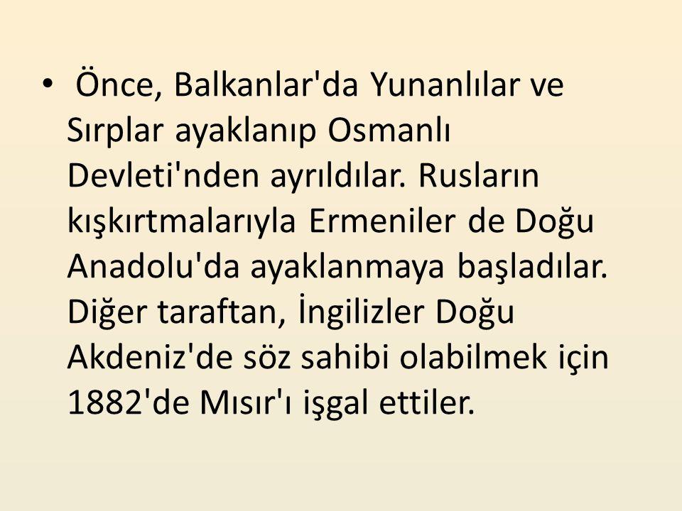 Önce, Balkanlar'da Yunanlılar ve Sırplar ayaklanıp Osmanlı Devleti'nden ayrıldılar. Rusların kışkırtmalarıyla Ermeniler de Doğu Anadolu'da ayaklanmaya